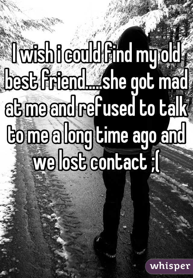 I wish i could find my old best friend.....she got mad at me and refused to talk to me a long time ago and we lost contact ;(