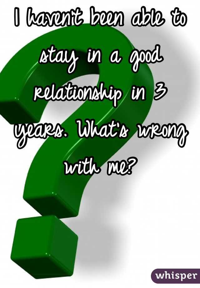 I haven't been able to stay in a good relationship in 3 years. What's wrong with me?