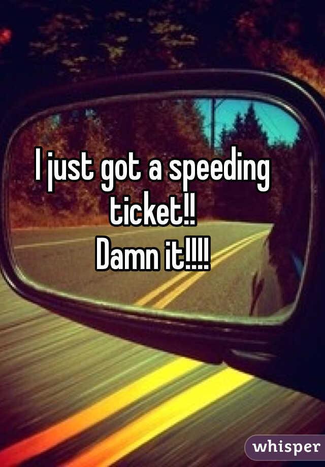 I just got a speeding ticket!!  Damn it!!!!