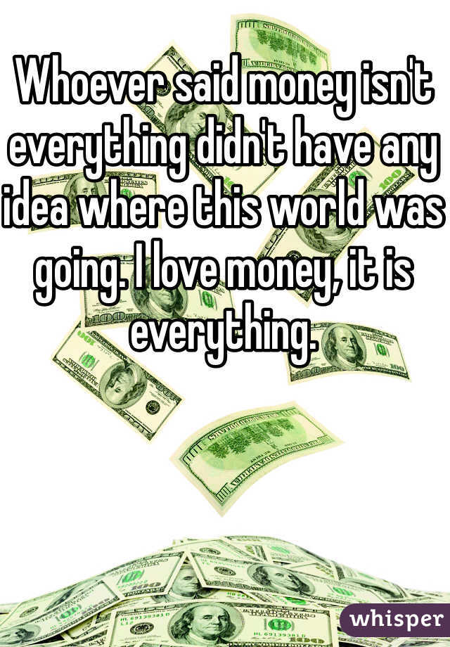 Whoever said money isn't everything didn't have any idea where this world was going. I love money, it is everything.