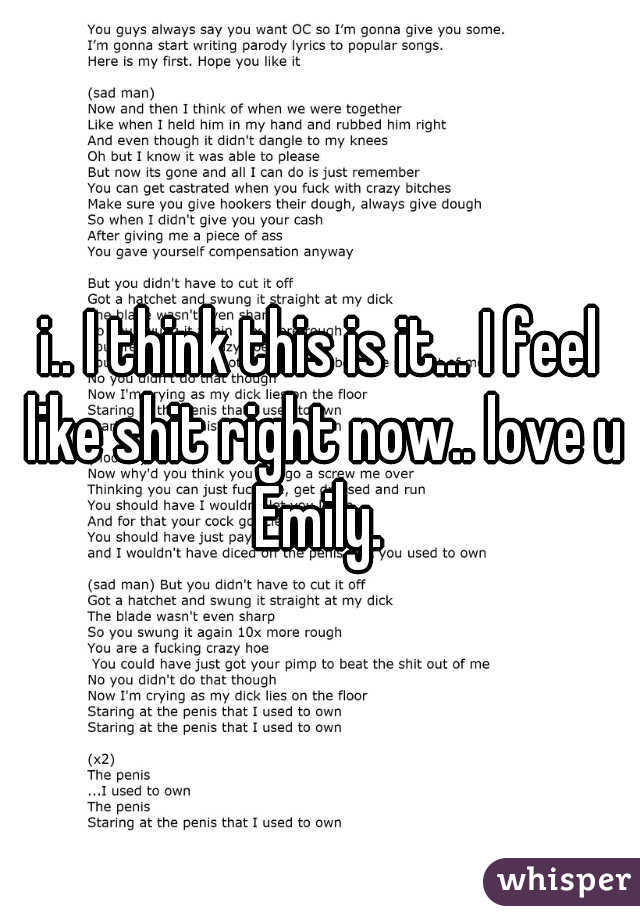 i.. I think this is it... I feel like shit right now.. love u Emily.