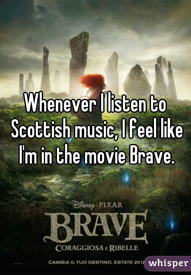 Whenever I listen to Scottish music, I feel like I'm in the movie Brave.