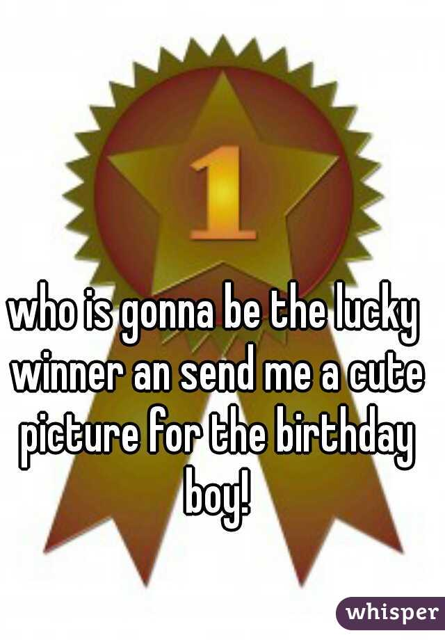 who is gonna be the lucky winner an send me a cute picture for the birthday boy!