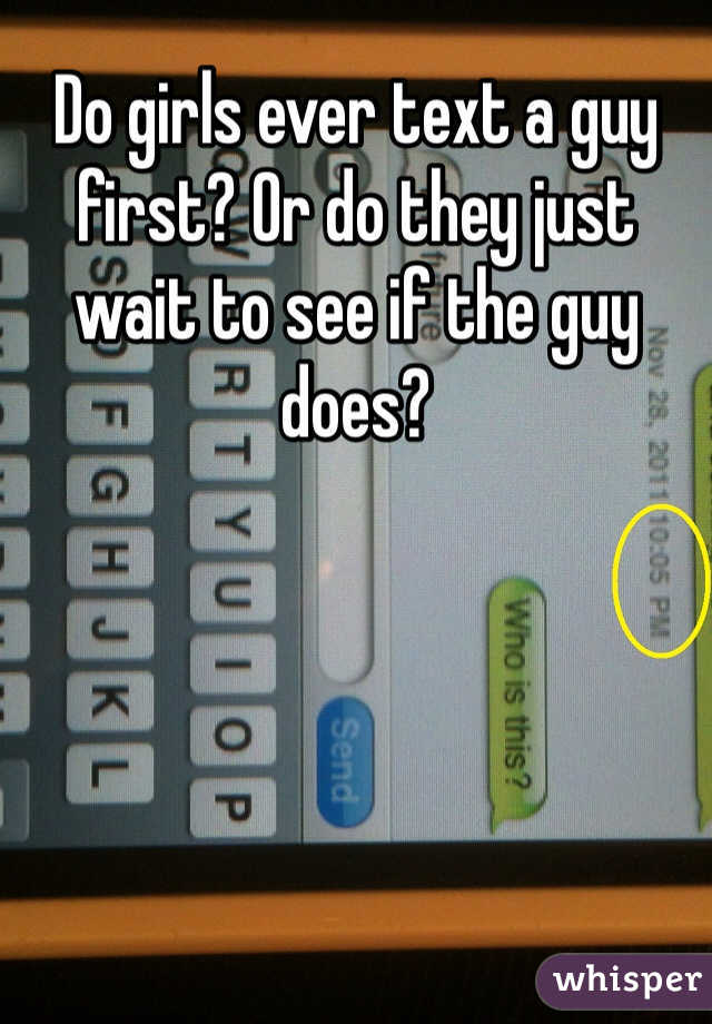 Do girls ever text a guy first? Or do they just wait to see if the guy does?