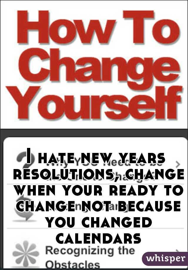 I hate new years resolutions, change when your ready to change not because you changed calendars