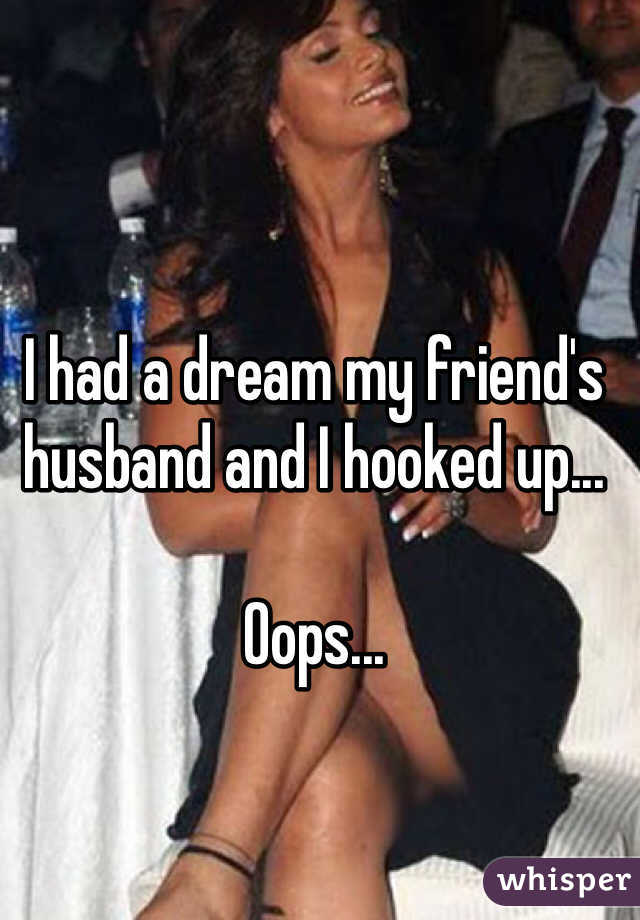 I had a dream my friend's husband and I hooked up...   Oops...
