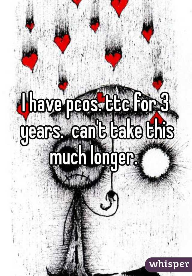 I have pcos. ttc for 3 years.  can't take this much longer.