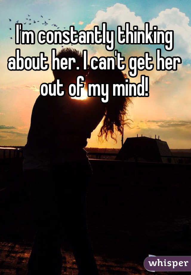 I'm constantly thinking about her. I can't get her out of my mind!