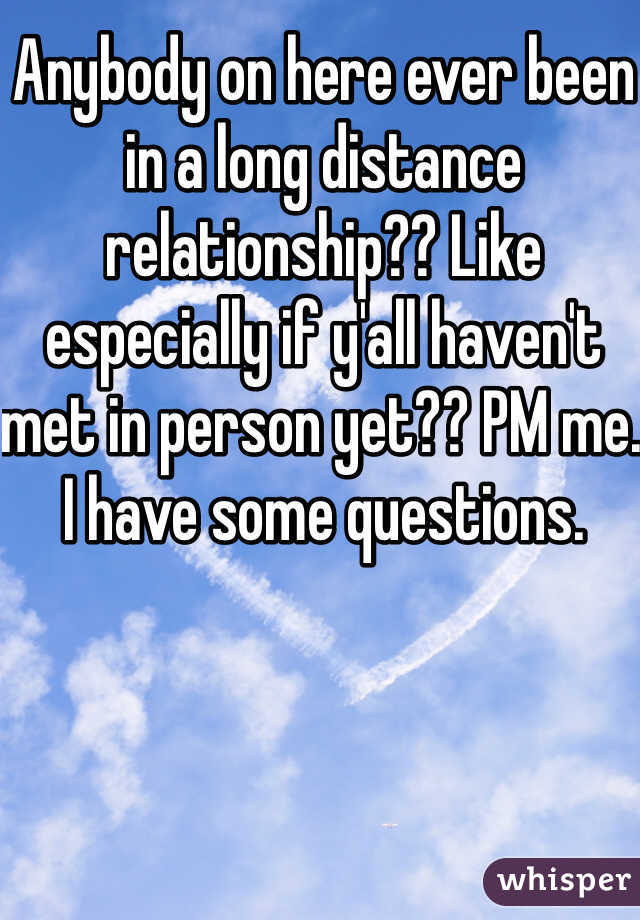 Anybody on here ever been in a long distance relationship?? Like especially if y'all haven't met in person yet?? PM me. I have some questions.