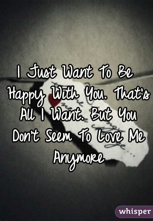 I Just Want To Be Happy With You. That's All I Want. But You Don't Seem To Love Me Anymore