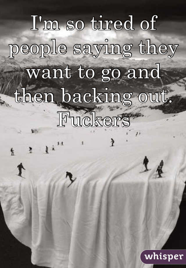 I'm so tired of people saying they want to go and then backing out. Fuckers