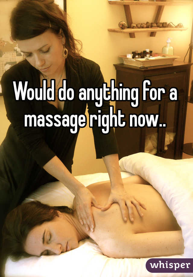 Would do anything for a massage right now..
