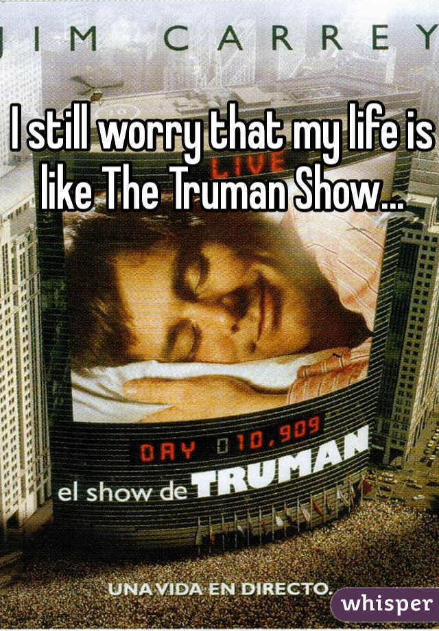 I still worry that my life is like The Truman Show...