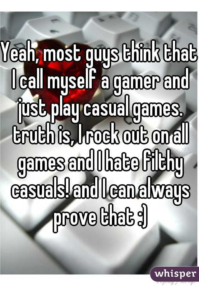 Yeah, most guys think that I call myself a gamer and just play casual games. truth is, I rock out on all games and I hate filthy casuals! and I can always prove that :)