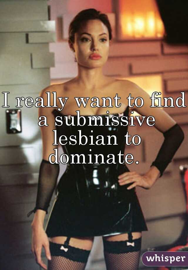 I really want to find a submissive lesbian to dominate.