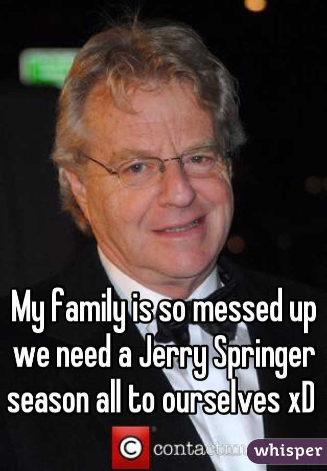 My family is so messed up we need a Jerry Springer season all to ourselves xD