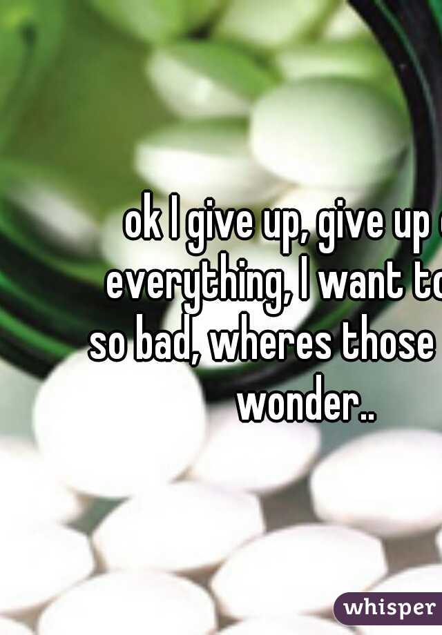ok I give up, give up on everything, I want to die so bad, wheres those pills I wonder..