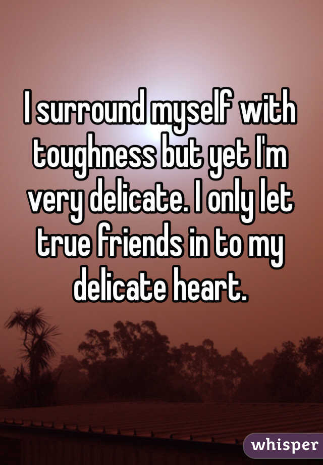 I surround myself with toughness but yet I'm very delicate. I only let true friends in to my delicate heart.