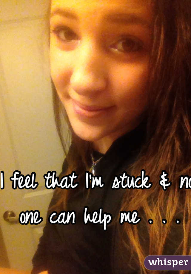 I feel that I'm stuck & no one can help me . . .