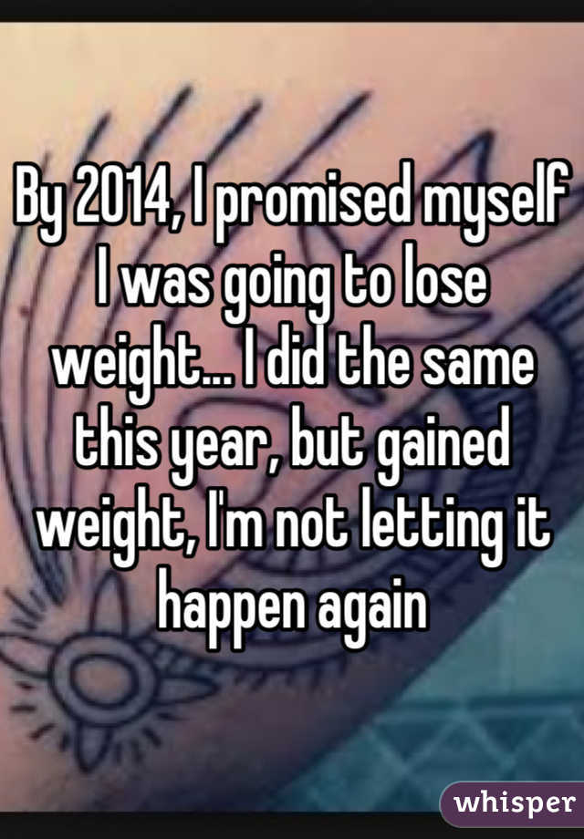 By 2014, I promised myself I was going to lose weight... I did the same this year, but gained weight, I'm not letting it happen again