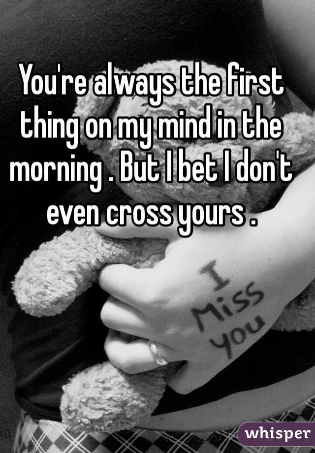 You're always the first thing on my mind in the morning . But I bet I don't even cross yours .