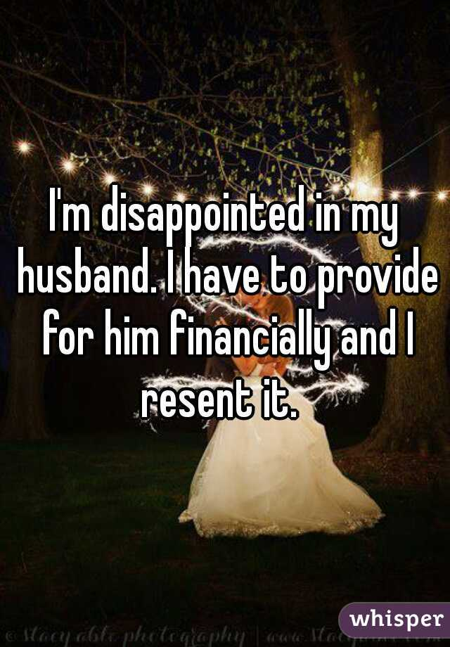 I'm disappointed in my husband. I have to provide for him financially and I resent it.