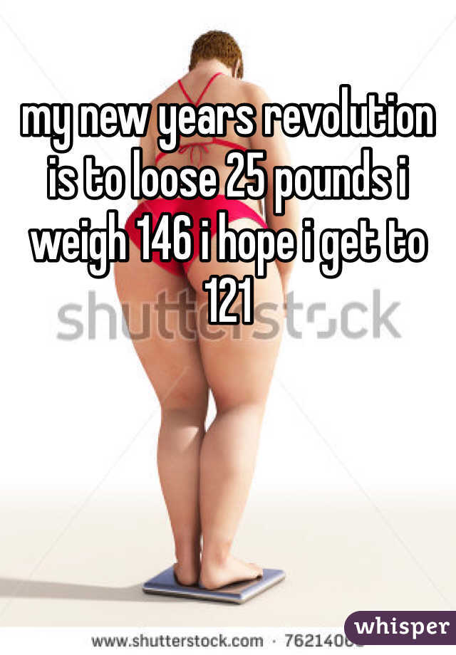 my new years revolution is to loose 25 pounds i weigh 146 i hope i get to 121