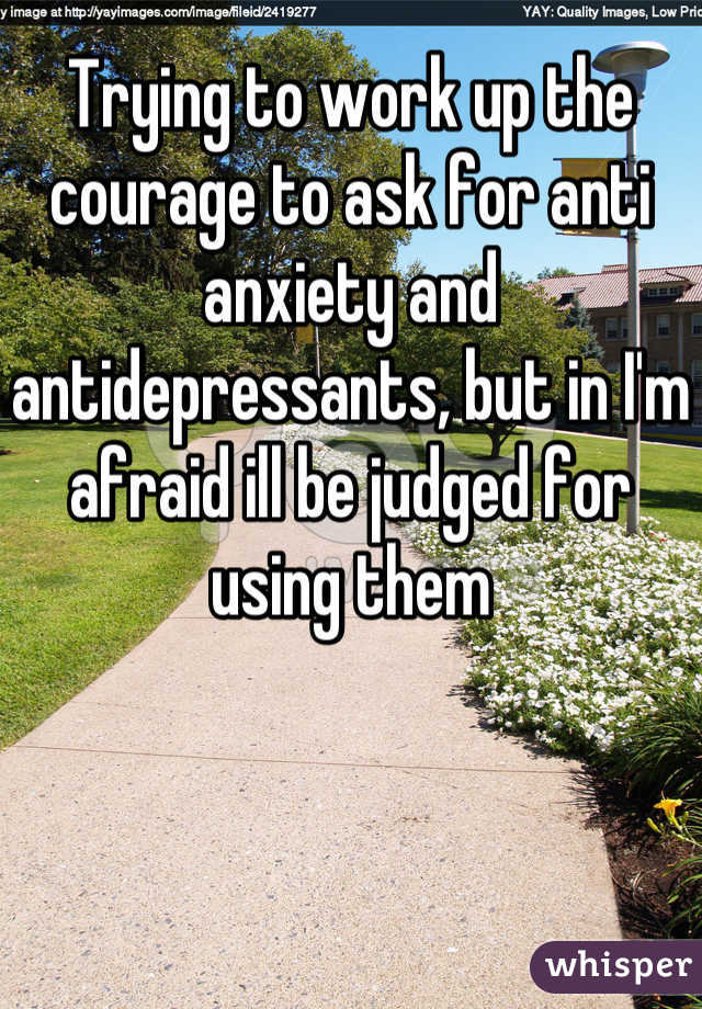 Trying to work up the courage to ask for anti anxiety and antidepressants, but in I'm afraid ill be judged for using them