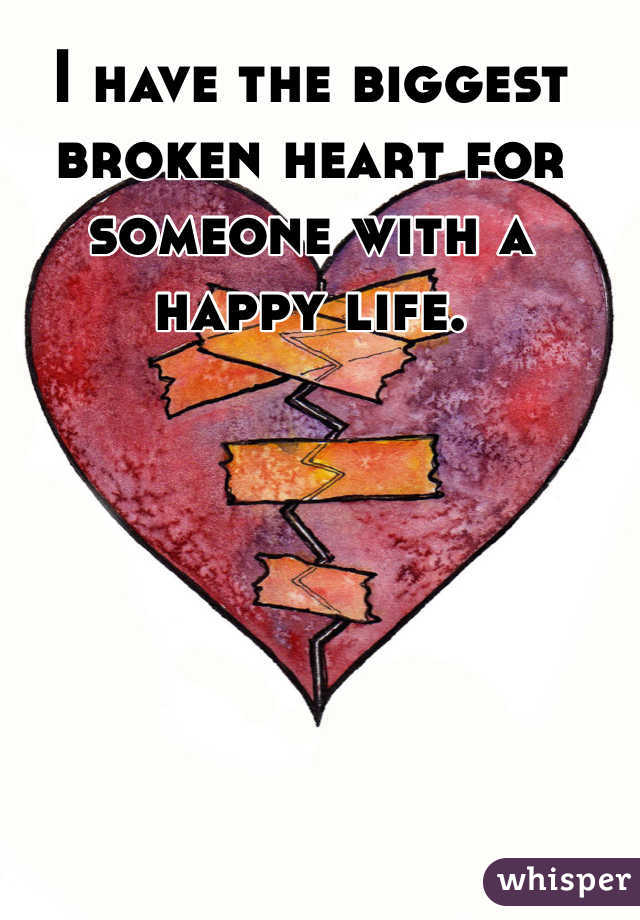 I have the biggest broken heart for someone with a happy life.