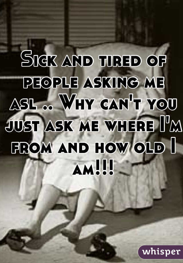 Sick and tired of people asking me asl .. Why can't you just ask me where I'm from and how old I am!!!