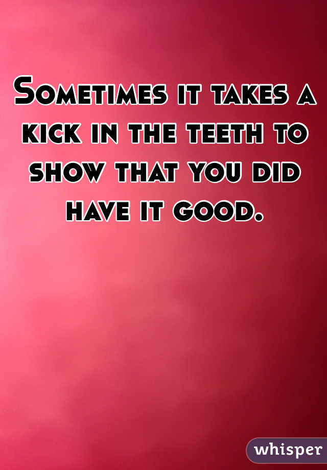 Sometimes it takes a kick in the teeth to show that you did have it good.