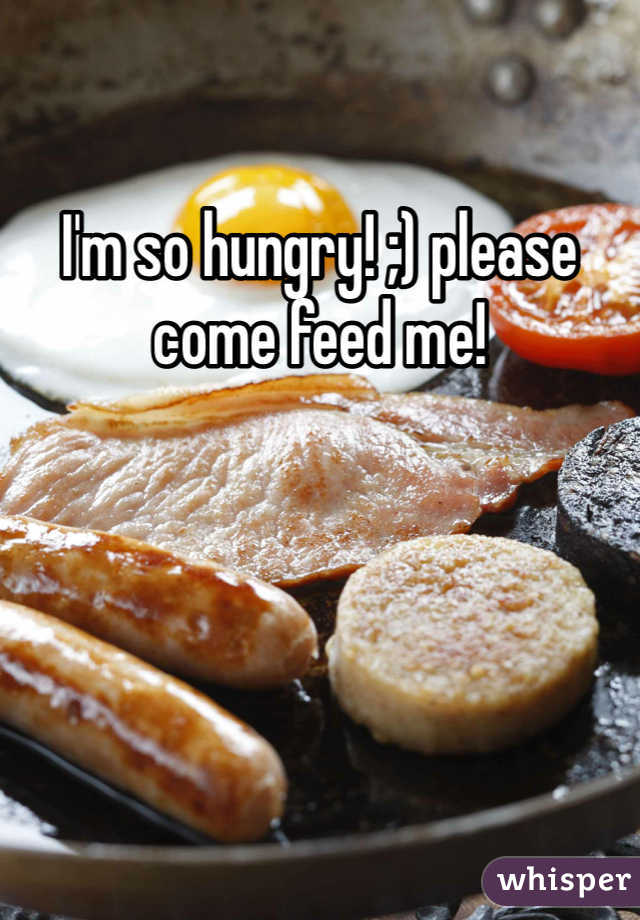 I'm so hungry! ;) please come feed me!