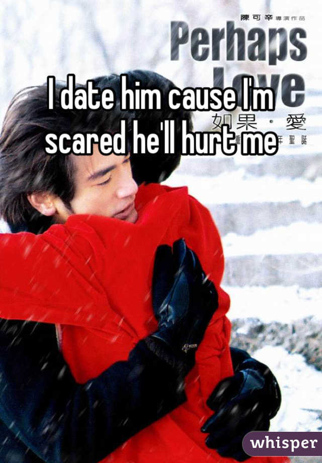 I date him cause I'm scared he'll hurt me