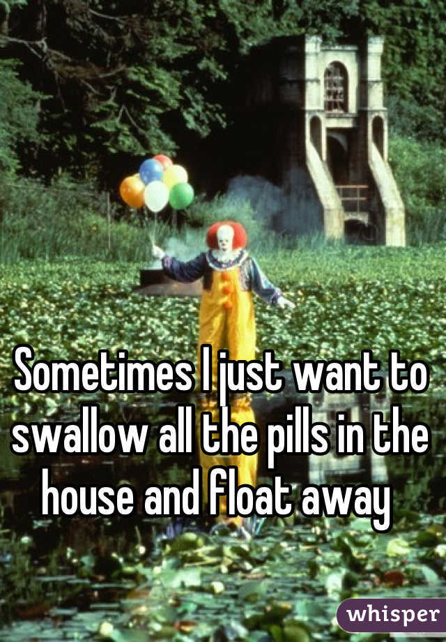 Sometimes I just want to swallow all the pills in the house and float away