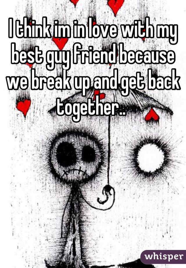 I think im in love with my best guy friend because we break up and get back together..