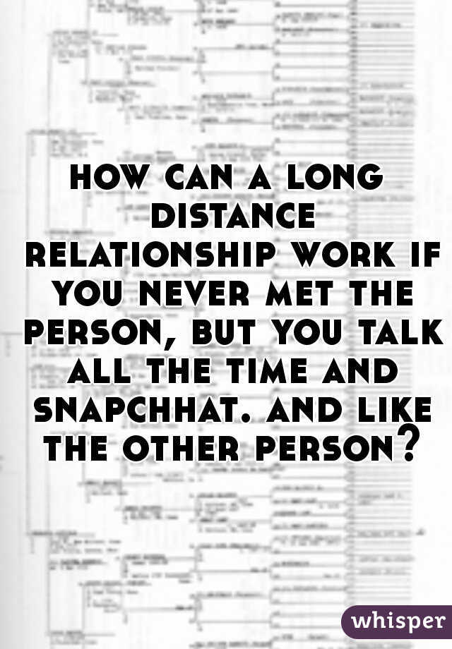 how can a long distance relationship work if you never met the person, but you talk all the time and snapchhat. and like the other person?