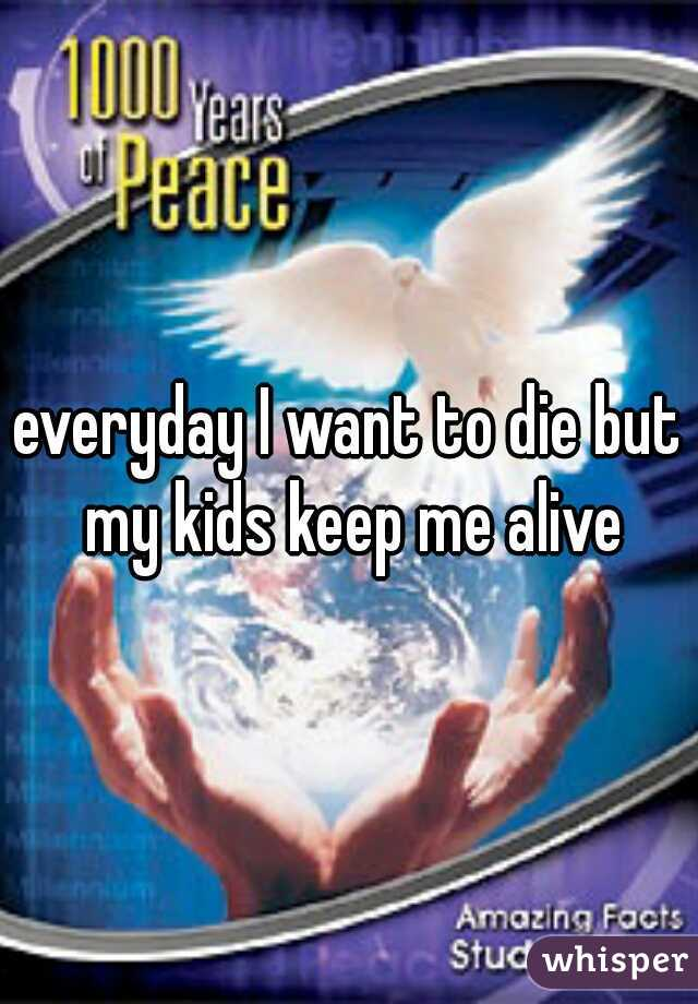 everyday I want to die but my kids keep me alive