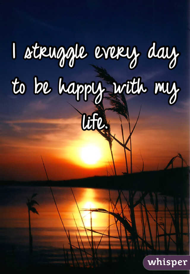 I struggle every day to be happy with my life.