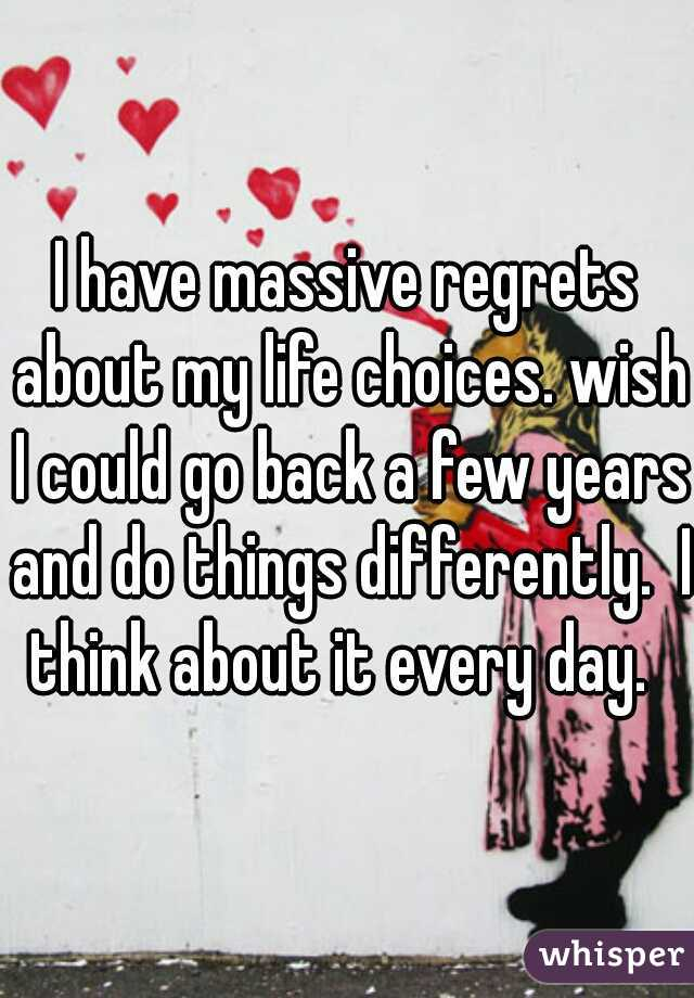 I have massive regrets about my life choices. wish I could go back a few years and do things differently.  I think about it every day.