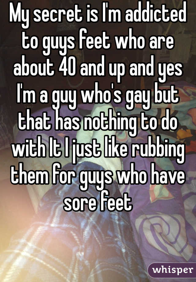 My secret is I'm addicted to guys feet who are about 40 and up and yes I'm a guy who's gay but that has nothing to do with It I just like rubbing them for guys who have sore feet