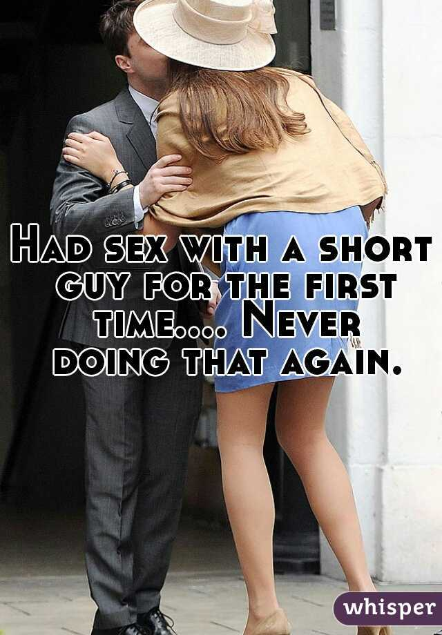 Had sex with a short guy for the first time.... Never doing that again.