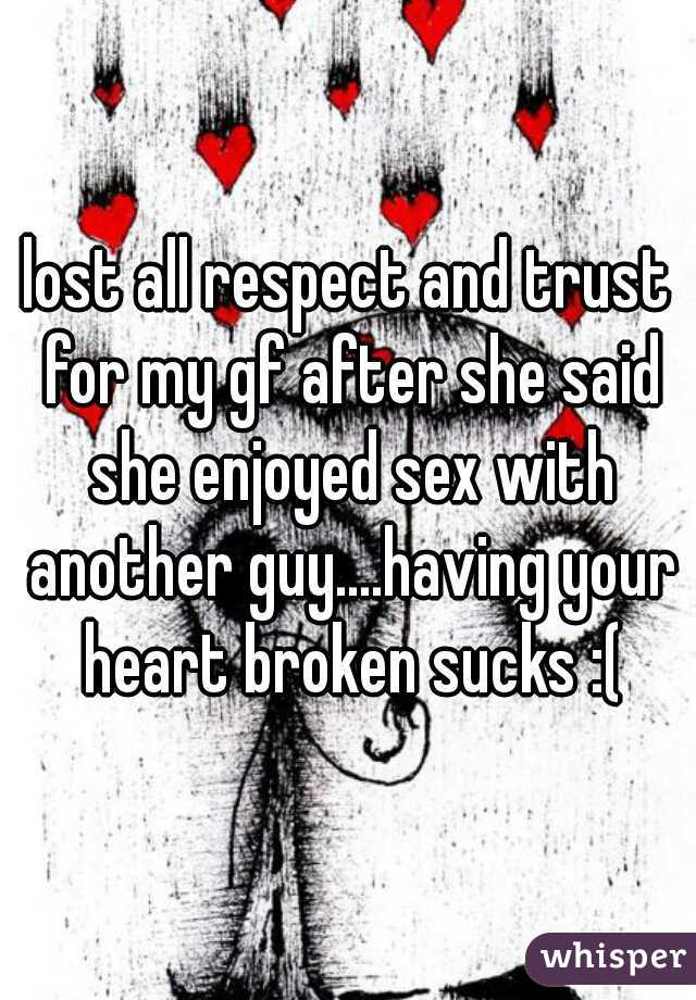 lost all respect and trust for my gf after she said she enjoyed sex with another guy....having your heart broken sucks :(
