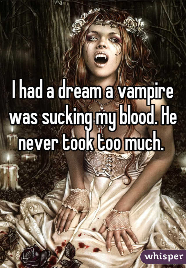 I had a dream a vampire was sucking my blood. He never took too much.