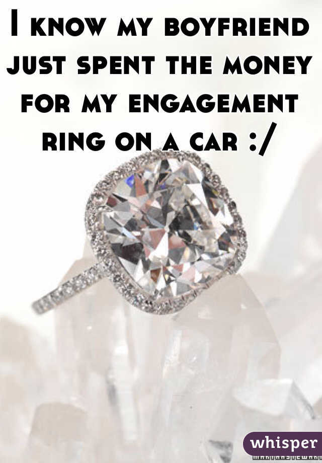 I know my boyfriend just spent the money for my engagement ring on a car :/
