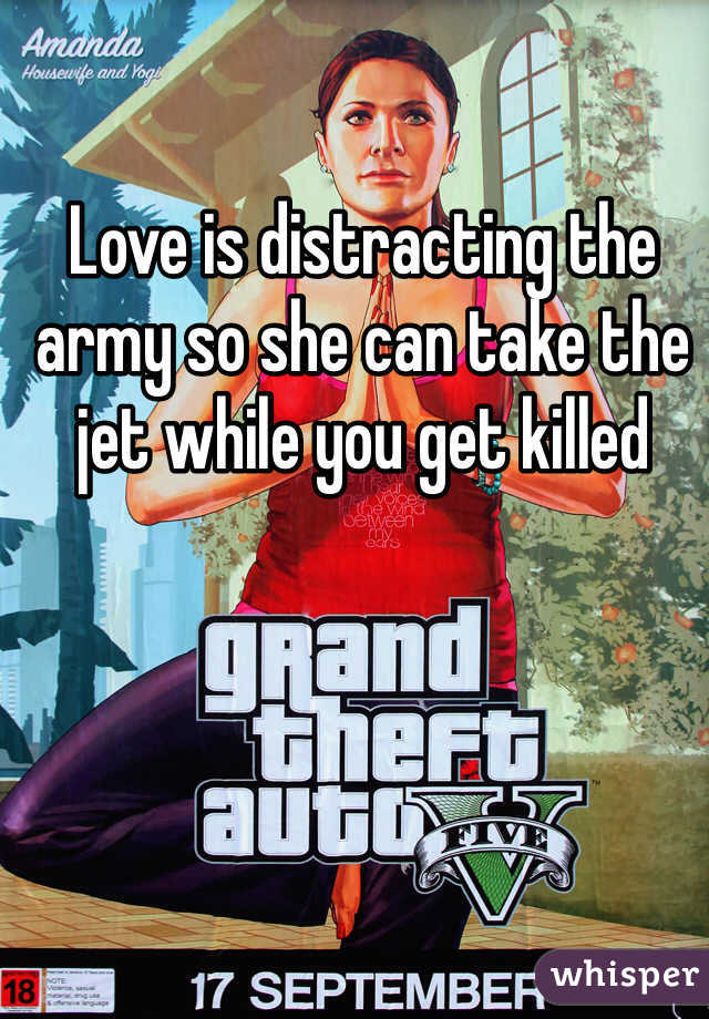Love is distracting the army so she can take the jet while you get killed