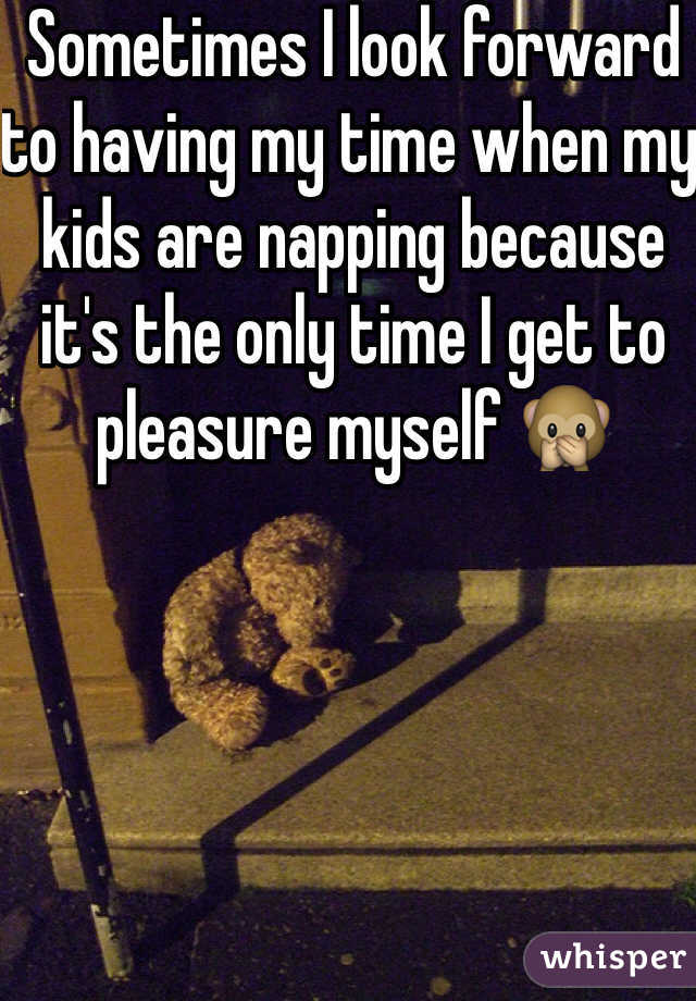 Sometimes I look forward to having my time when my kids are napping because it's the only time I get to pleasure myself 🙊