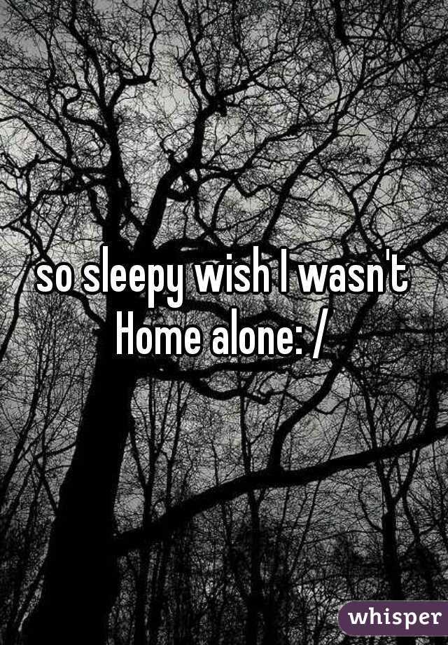 so sleepy wish I wasn't Home alone: /