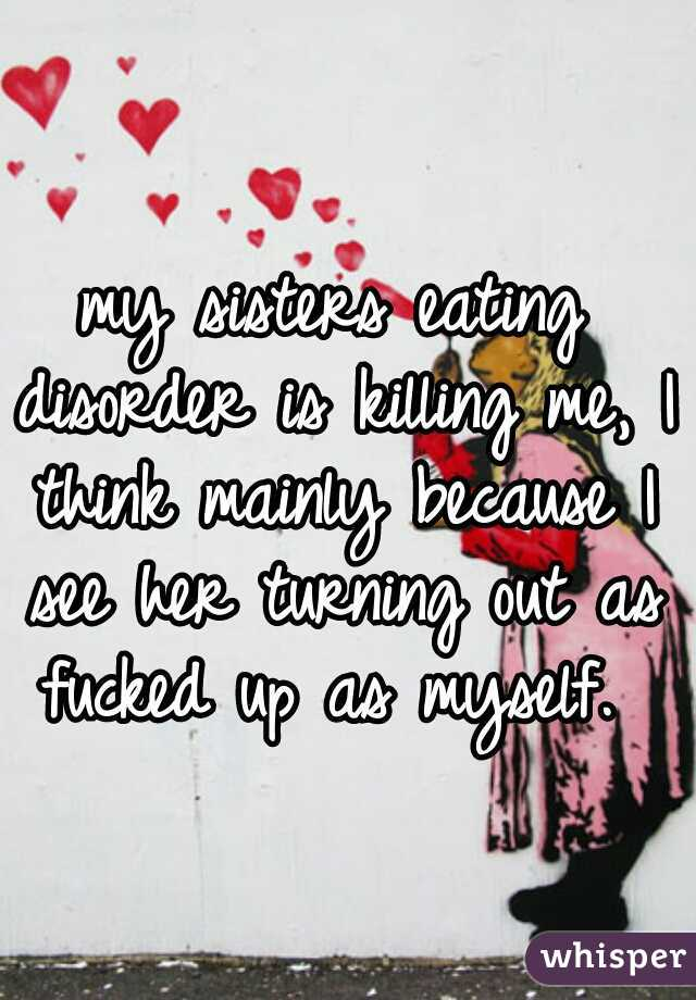 my sisters eating disorder is killing me, I think mainly because I see her turning out as fucked up as myself.