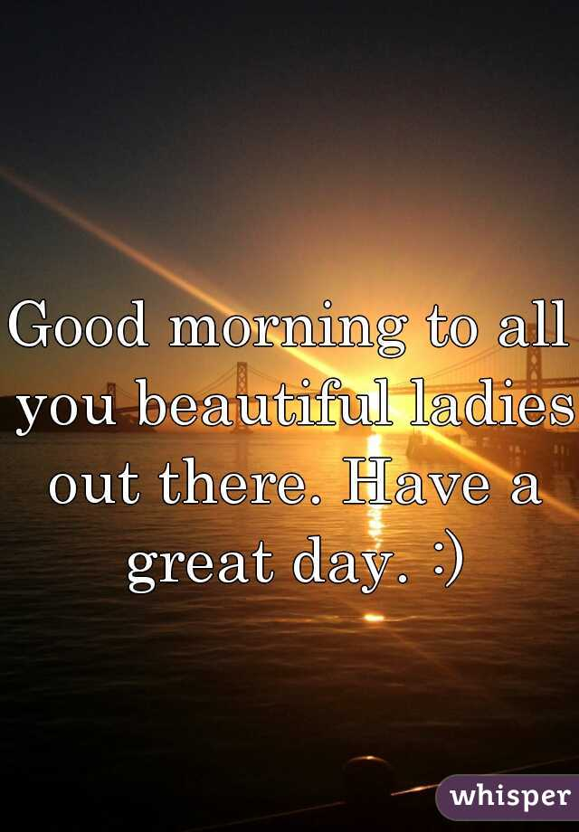 Good morning to all you beautiful ladies out there. Have a great day. :)