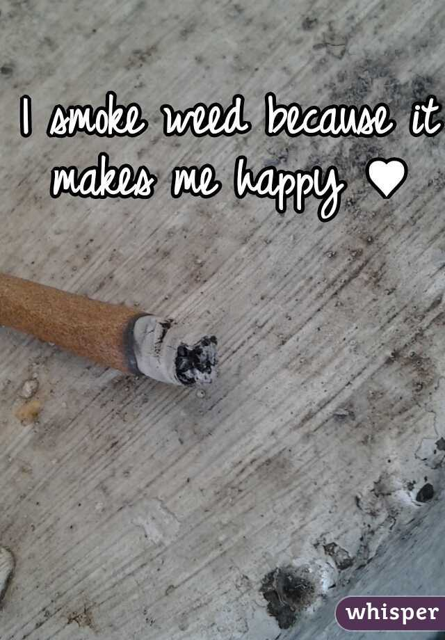 I smoke weed because it makes me happy ♥